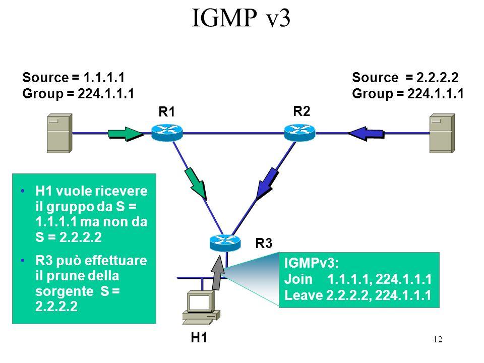 12 IGMP v3 Source = 1.1.1.1 Group = 224.1.1.1 H1 R1 R3 R2 Source = 2.2.2.2 Group = 224.1.1.1 H1 vuole ricevere il gruppo da S = 1.1.1.1 ma non da S = 2.2.2.2 R3 può effettuare il prune della sorgente S = 2.2.2.2 IGMPv3: Join 1.1.1.1, 224.1.1.1 Leave 2.2.2.2, 224.1.1.1
