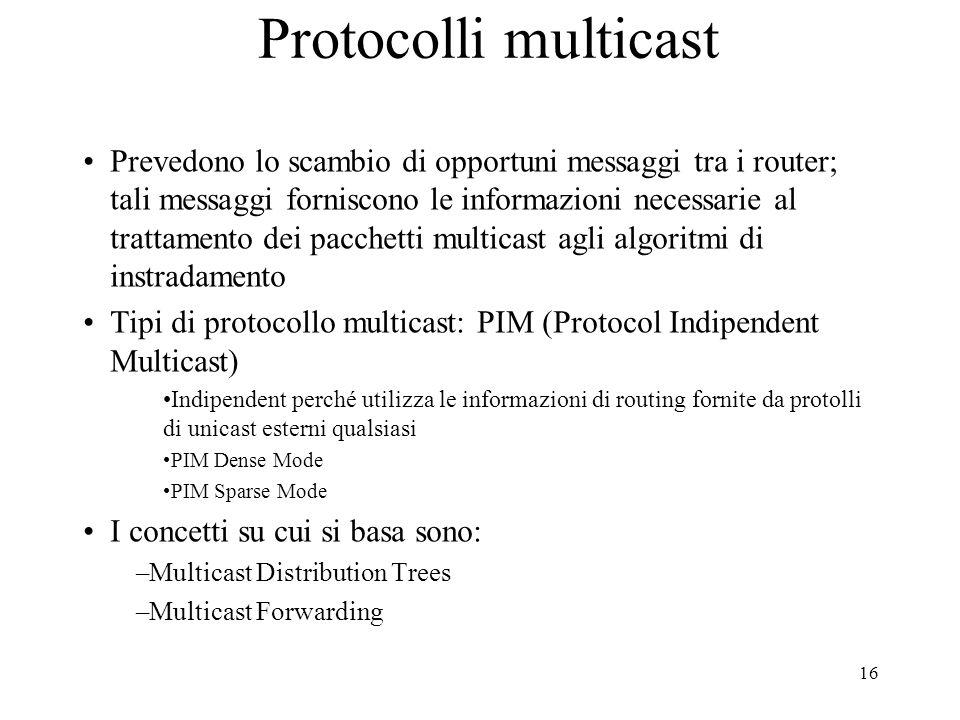 16 Protocolli multicast Prevedono lo scambio di opportuni messaggi tra i router; tali messaggi forniscono le informazioni necessarie al trattamento dei pacchetti multicast agli algoritmi di instradamento Tipi di protocollo multicast: PIM (Protocol Indipendent Multicast) Indipendent perché utilizza le informazioni di routing fornite da protolli di unicast esterni qualsiasi PIM Dense Mode PIM Sparse Mode I concetti su cui si basa sono: –Multicast Distribution Trees –Multicast Forwarding