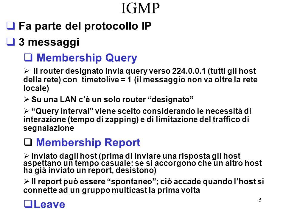 5 IGMP Fa parte del protocollo IP 3 messaggi Membership Query Il router designato invia query verso 224.0.0.1 (tutti gli host della rete) con timetolive = 1 (il messaggio non va oltre la rete locale) Su una LAN cè un solo router designato Query interval viene scelto considerando le necessità di interazione (tempo di zapping) e di limitazione del traffico di segnalazione Membership Report Inviato dagli host (prima di inviare una risposta gli host aspettano un tempo casuale: se si accorgono che un altro host ha già inviato un report, desistono) Il report può essere spontaneo; ciò accade quando lhost si connette ad un gruppo multicast la prima volta Leave