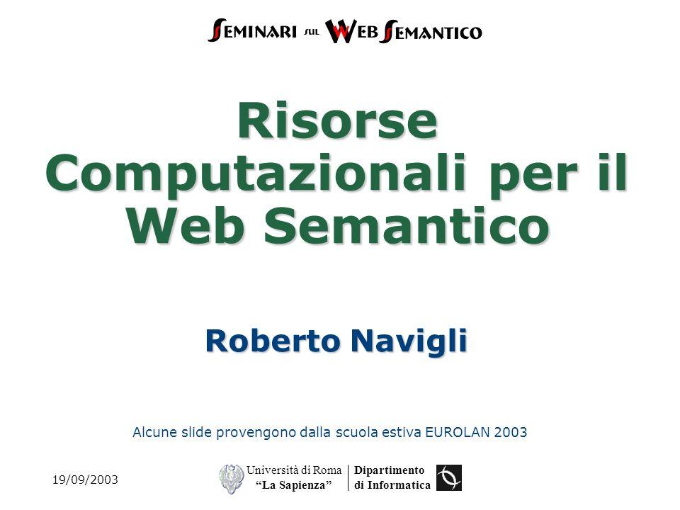 Dipartimento di Informatica Università di Roma La Sapienza Risorse Computazionali per il Web Semantico Roberto Navigli Alcune slide provengono dalla scuola estiva EUROLAN 2003 19/09/2003