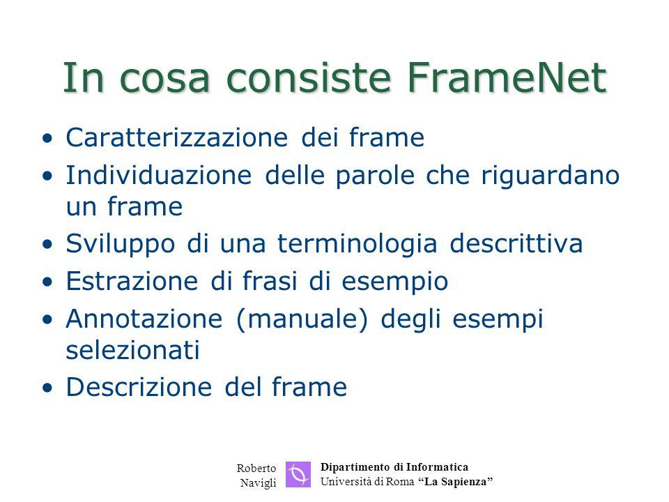 Dipartimento di Informatica Università di Roma La Sapienza Roberto Navigli In cosa consiste FrameNet Caratterizzazione dei frame Individuazione delle parole che riguardano un frame Sviluppo di una terminologia descrittiva Estrazione di frasi di esempio Annotazione (manuale) degli esempi selezionati Descrizione del frame