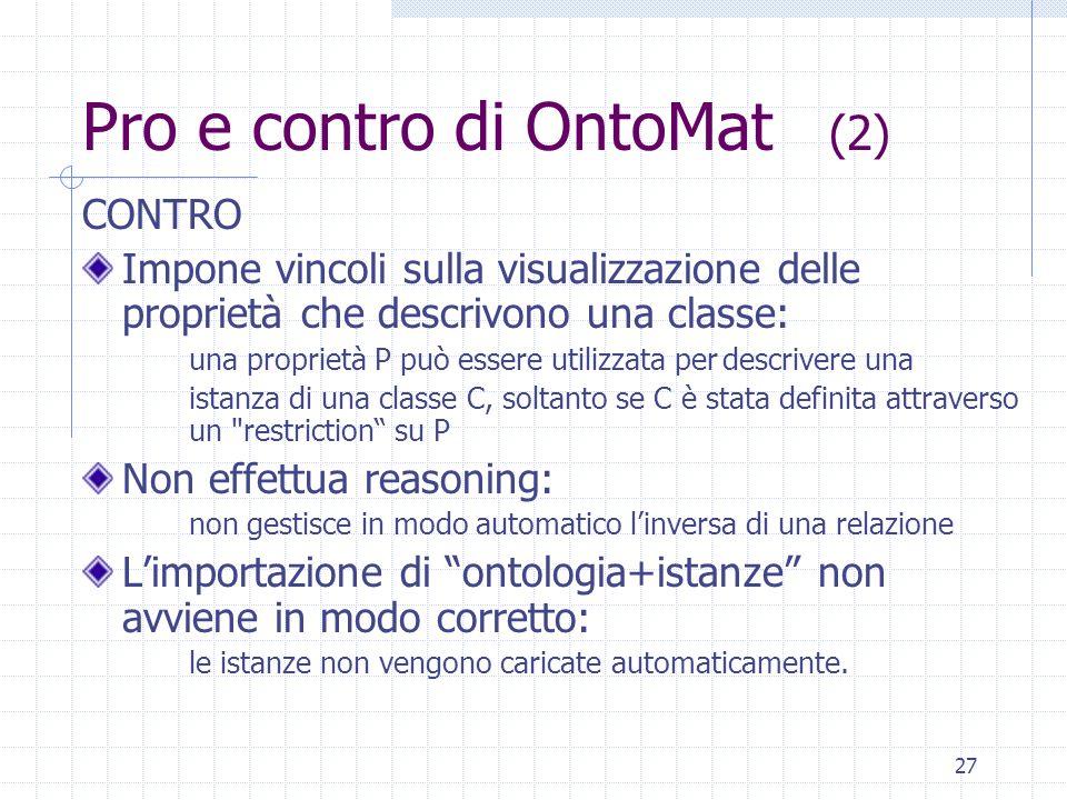 26 Pro e contro di OntoMat (1) PRO Interfaccia User-friendly Chiara distinzione tra classi, attributi, relazioni e istanze Fornisce lhelp on line (Wiz
