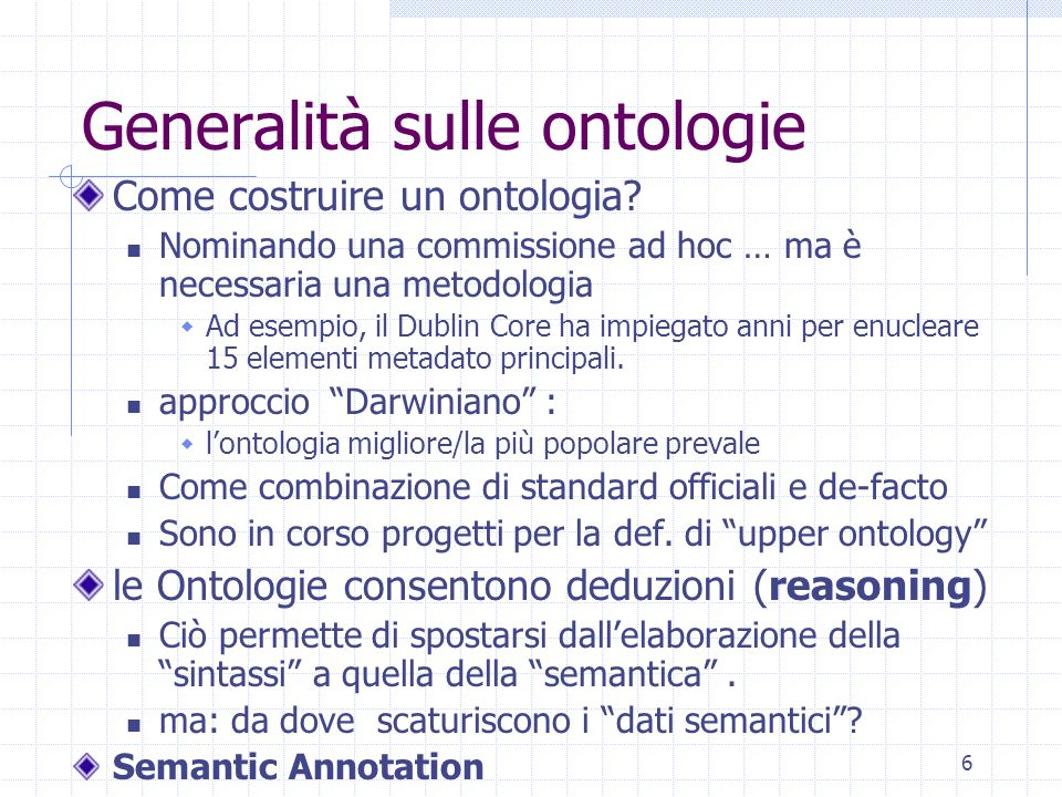 5 Cosè un ontologia? Definizioni …an explicit specification of a conceptualization (Gruber) …a formal specification of a shared conceptualization (Bor