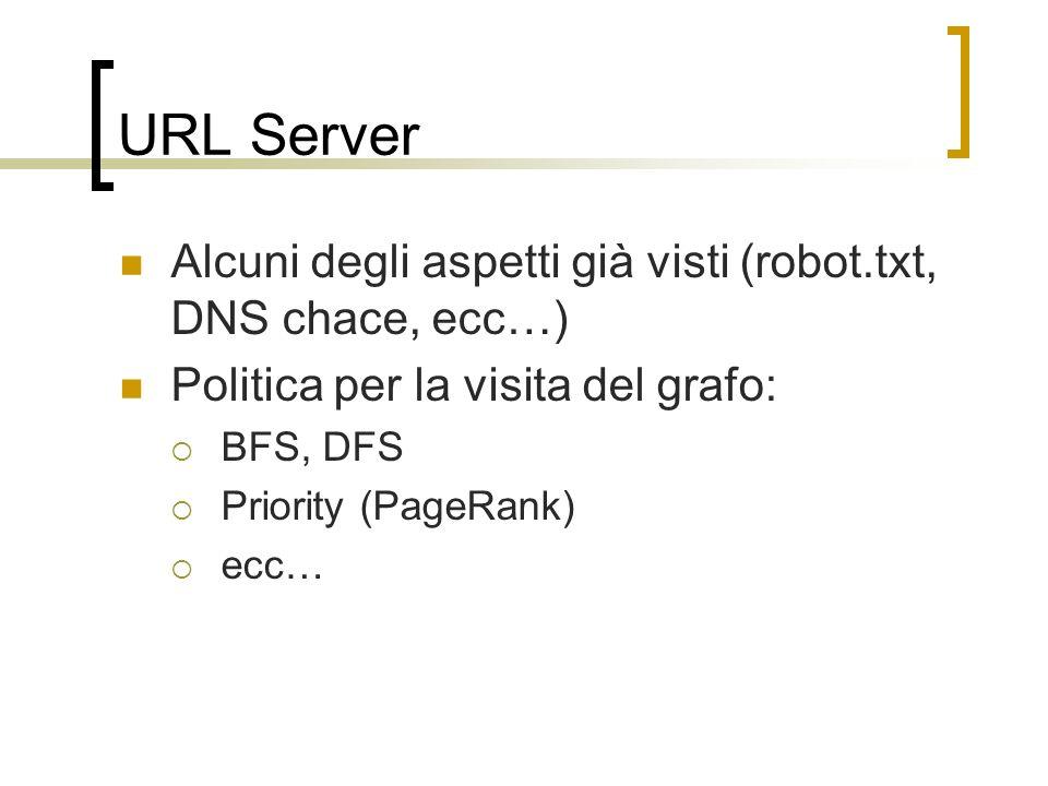 URL Server Alcuni degli aspetti già visti (robot.txt, DNS chace, ecc…) Politica per la visita del grafo: BFS, DFS Priority (PageRank) ecc…