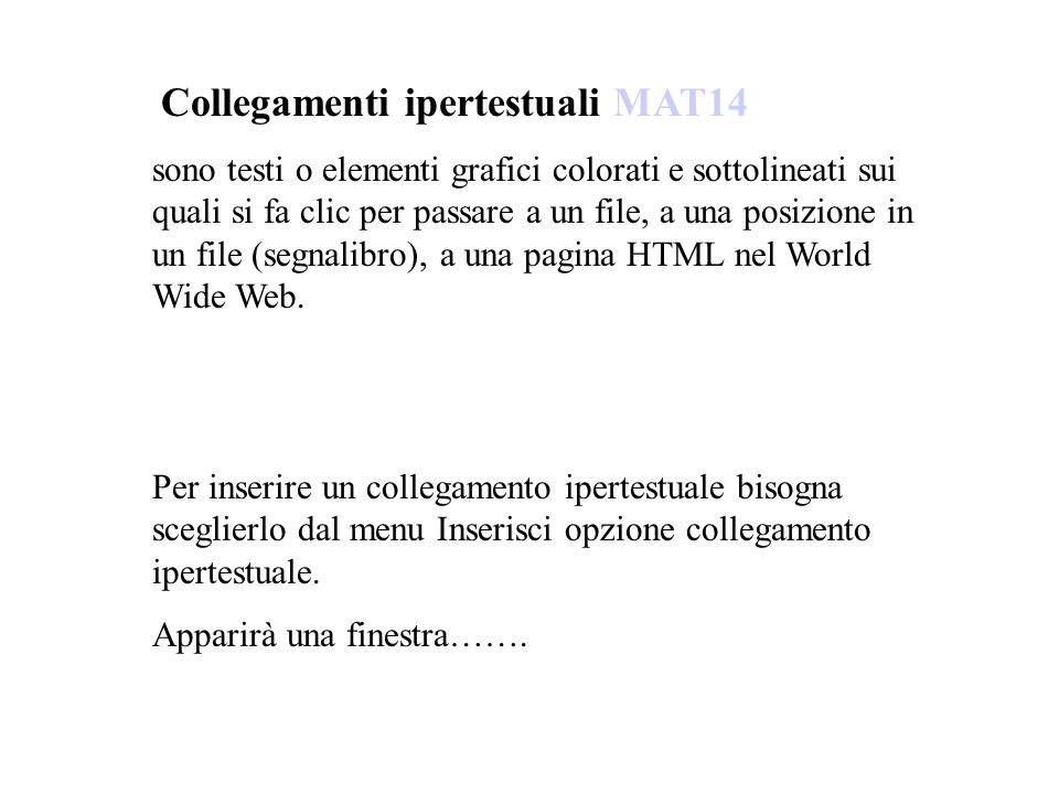 Collegamenti ipertestuali MAT14 sono testi o elementi grafici colorati e sottolineati sui quali si fa clic per passare a un file, a una posizione in un file (segnalibro), a una pagina HTML nel World Wide Web.