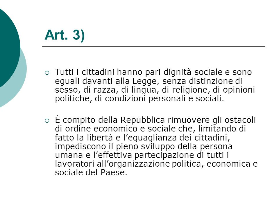Art. 3) Tutti i cittadini hanno pari dignità sociale e sono eguali davanti alla Legge, senza distinzione di sesso, di razza, di lingua, di religione,