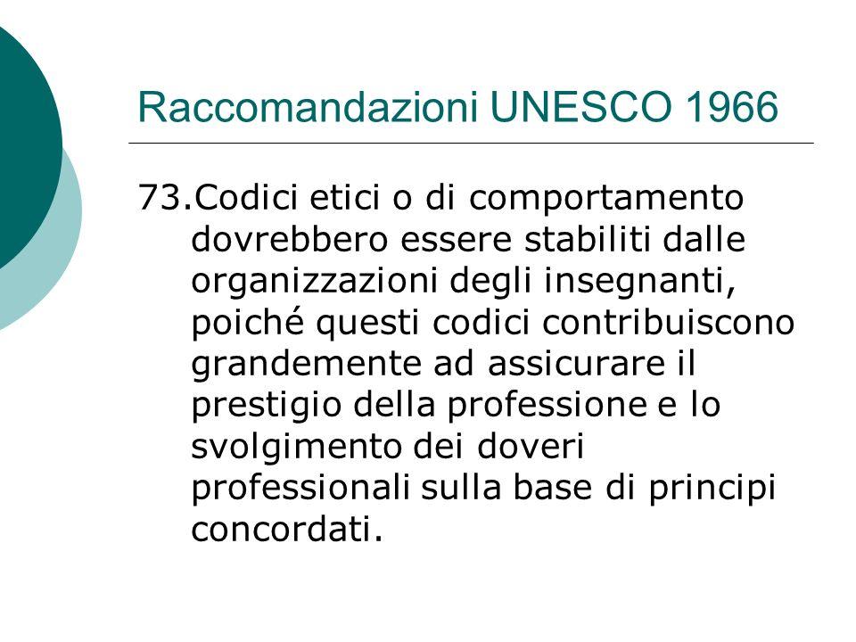 Raccomandazioni UNESCO 1966 73.Codici etici o di comportamento dovrebbero essere stabiliti dalle organizzazioni degli insegnanti, poiché questi codici contribuiscono grandemente ad assicurare il prestigio della professione e lo svolgimento dei doveri professionali sulla base di principi concordati.