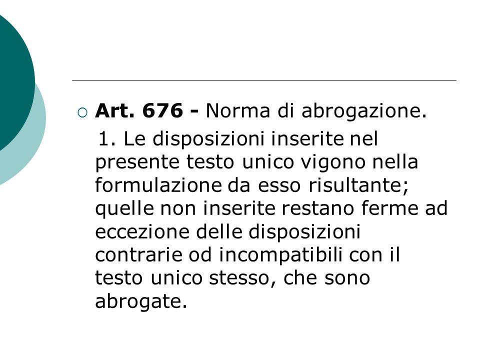 Art. 676 - Norma di abrogazione. 1. Le disposizioni inserite nel presente testo unico vigono nella formulazione da esso risultante; quelle non inserit
