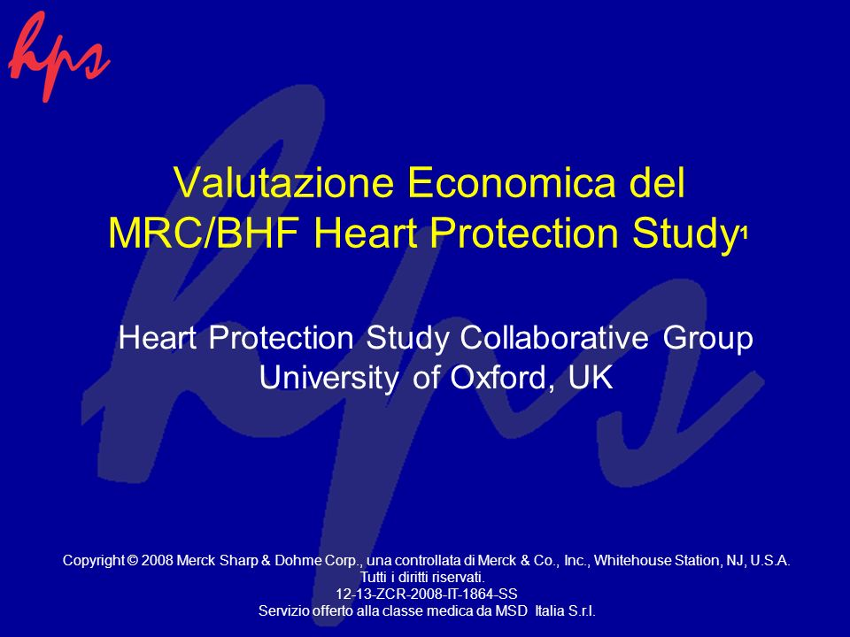Valutazione Economica del MRC/BHF Heart Protection Study 1 Heart Protection Study Collaborative Group University of Oxford, UK Copyright © 2008 Merck Sharp & Dohme Corp., una controllata di Merck & Co., Inc., Whitehouse Station, NJ, U.S.A.
