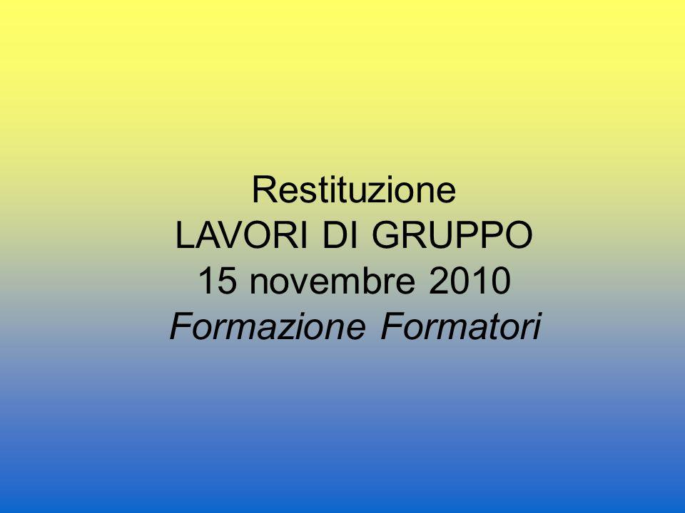 Restituzione LAVORI DI GRUPPO 15 novembre 2010 Formazione Formatori