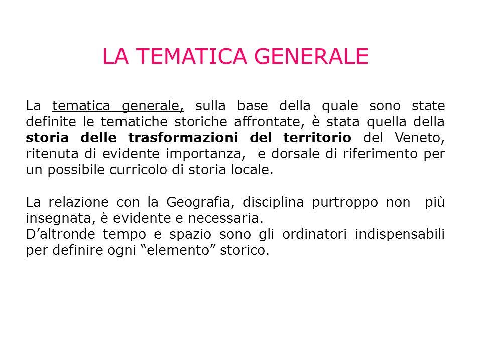 LA TEMATICA GENERALE La tematica generale, sulla base della quale sono state definite le tematiche storiche affrontate, è stata quella della storia delle trasformazioni del territorio del Veneto, ritenuta di evidente importanza, e dorsale di riferimento per un possibile curricolo di storia locale.