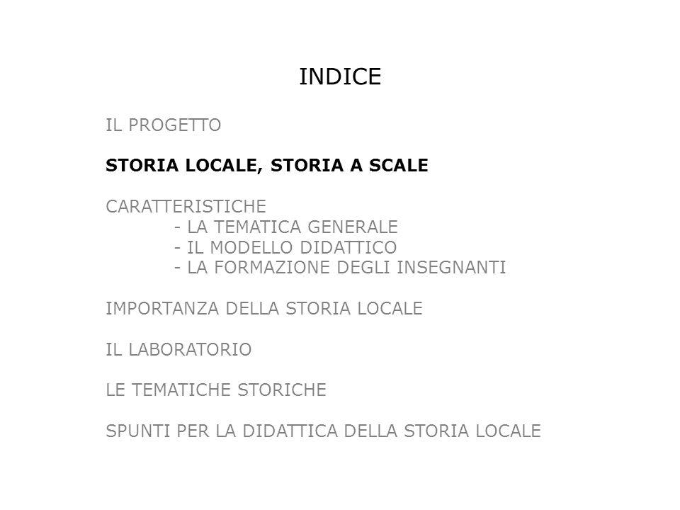 IL PROGETTO STORIA LOCALE, STORIA A SCALE CARATTERISTICHE - LA TEMATICA GENERALE - IL MODELLO DIDATTICO - LA FORMAZIONE DEGLI INSEGNANTI IMPORTANZA DELLA STORIA LOCALE IL LABORATORIO LE TEMATICHE STORICHE SPUNTI PER LA DIDATTICA DELLA STORIA LOCALE INDICE