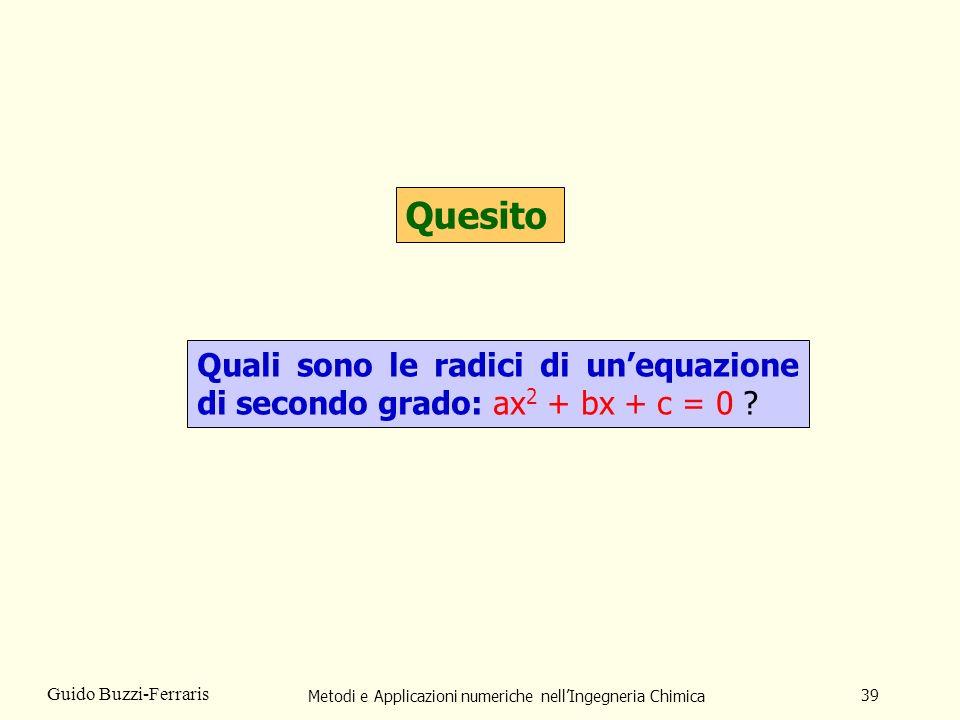 Metodi e Applicazioni numeriche nellIngegneria Chimica 39 Guido Buzzi-Ferraris Quesito Quali sono le radici di unequazione di secondo grado: ax 2 + bx