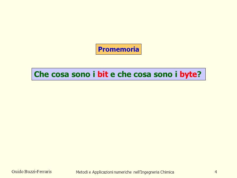 Metodi e Applicazioni numeriche nellIngegneria Chimica 4 Guido Buzzi-Ferraris Promemoria Che cosa sono i bit e che cosa sono i byte?
