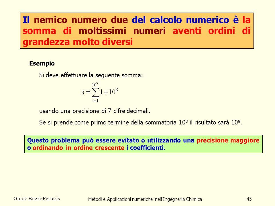 Metodi e Applicazioni numeriche nellIngegneria Chimica 45 Guido Buzzi-Ferraris Il nemico numero due del calcolo numerico è la somma di moltissimi nume