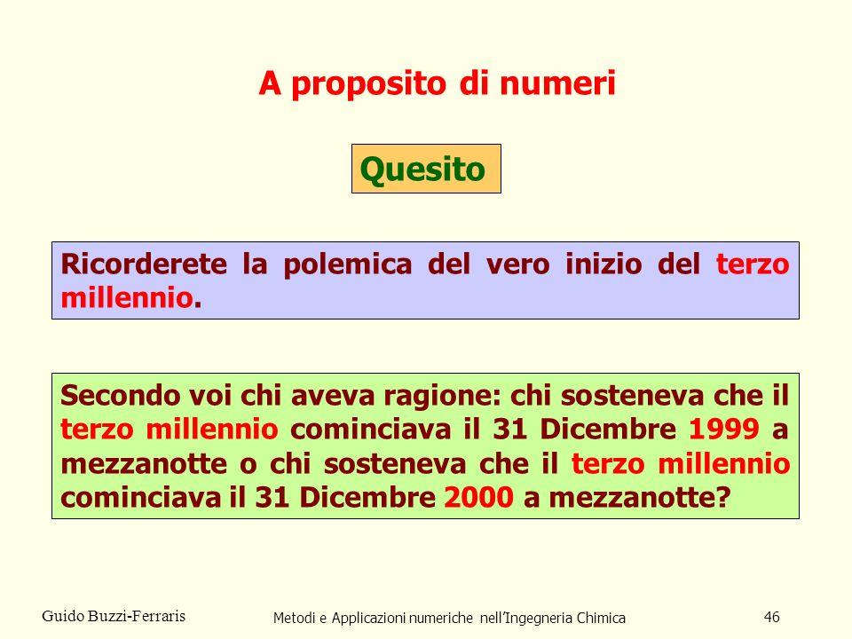 Metodi e Applicazioni numeriche nellIngegneria Chimica 46 Guido Buzzi-Ferraris A proposito di numeri Quesito Ricorderete la polemica del vero inizio d