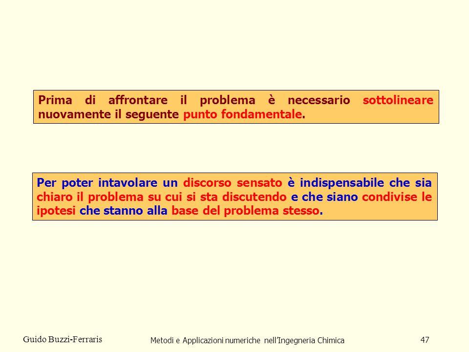 Metodi e Applicazioni numeriche nellIngegneria Chimica 47 Guido Buzzi-Ferraris Prima di affrontare il problema è necessario sottolineare nuovamente il