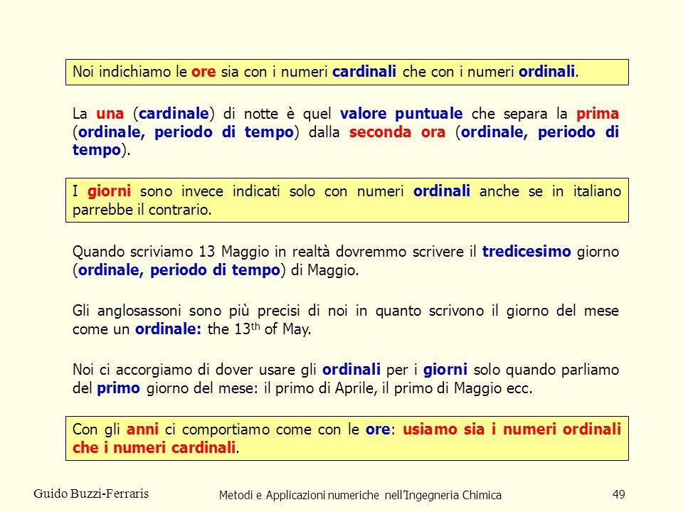 Metodi e Applicazioni numeriche nellIngegneria Chimica 49 Guido Buzzi-Ferraris Noi indichiamo le ore sia con i numeri cardinali che con i numeri ordin