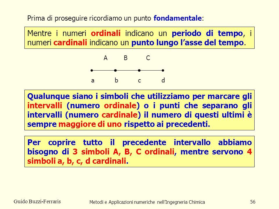 Metodi e Applicazioni numeriche nellIngegneria Chimica 56 Guido Buzzi-Ferraris abc AB d C Mentre i numeri ordinali indicano un periodo di tempo, i num