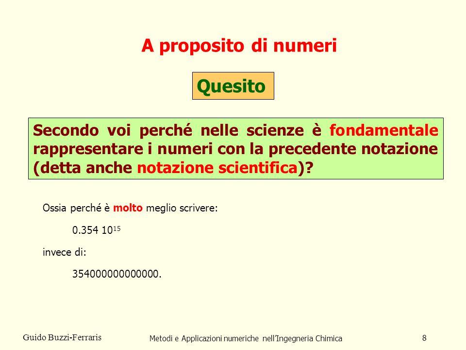 Metodi e Applicazioni numeriche nellIngegneria Chimica 8 Guido Buzzi-Ferraris A proposito di numeri Quesito Secondo voi perché nelle scienze è fondame