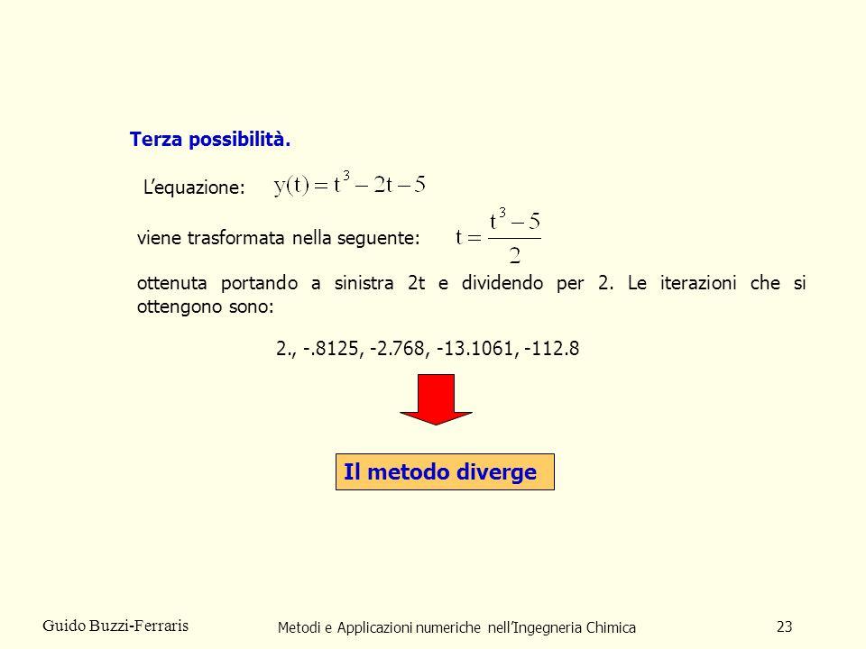 Metodi e Applicazioni numeriche nellIngegneria Chimica 23 Guido Buzzi-Ferraris Terza possibilità. ottenuta portando a sinistra 2t e dividendo per 2. L