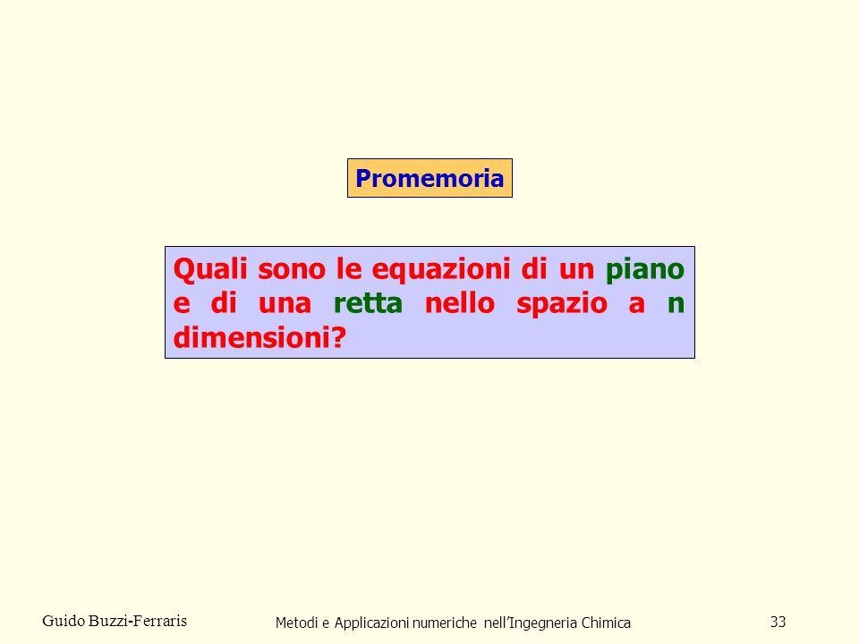 Metodi e Applicazioni numeriche nellIngegneria Chimica 33 Guido Buzzi-Ferraris Promemoria Quali sono le equazioni di un piano e di una retta nello spa
