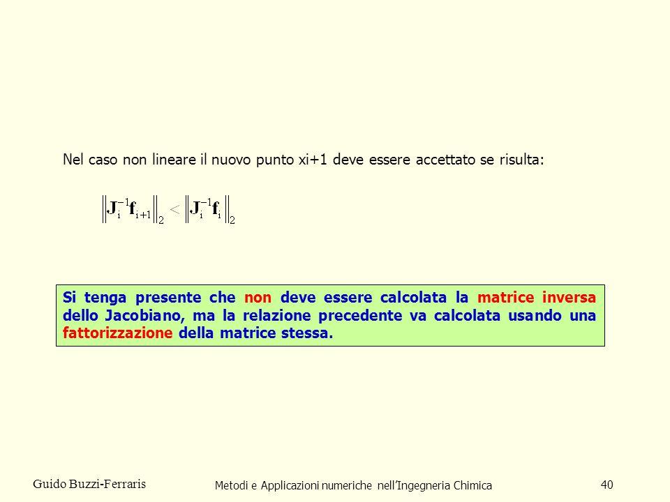 Metodi e Applicazioni numeriche nellIngegneria Chimica 40 Guido Buzzi-Ferraris Nel caso non lineare il nuovo punto xi+1 deve essere accettato se risul