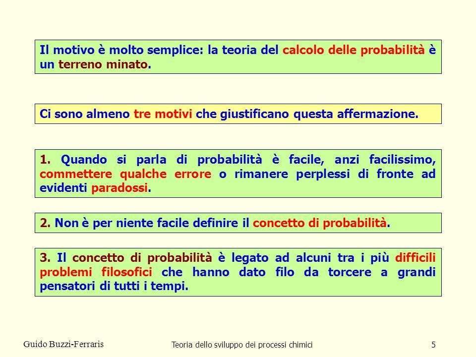 Teoria dello sviluppo dei processi chimici6 Guido Buzzi-Ferraris Per questi motivi ero tentato anchio di glissare su questo tema dando per scontato che tutti avessero unidea più o meno precisa di che cosa sia e di come si utilizzi la probabilità.