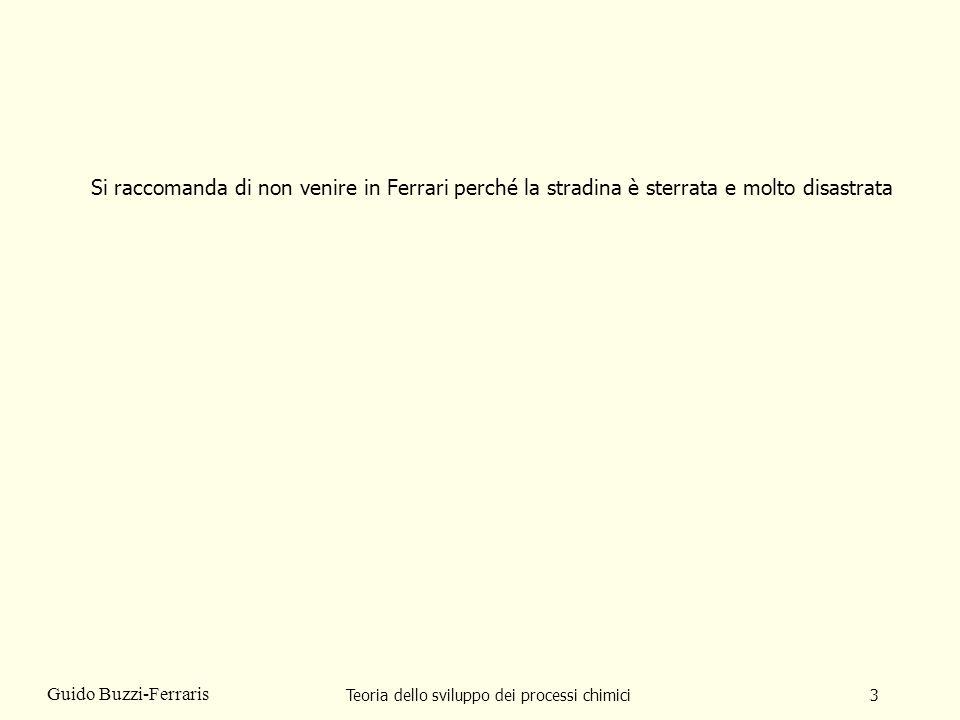Teoria dello sviluppo dei processi chimici3 Guido Buzzi-Ferraris Si raccomanda di non venire in Ferrari perché la stradina è sterrata e molto disastra