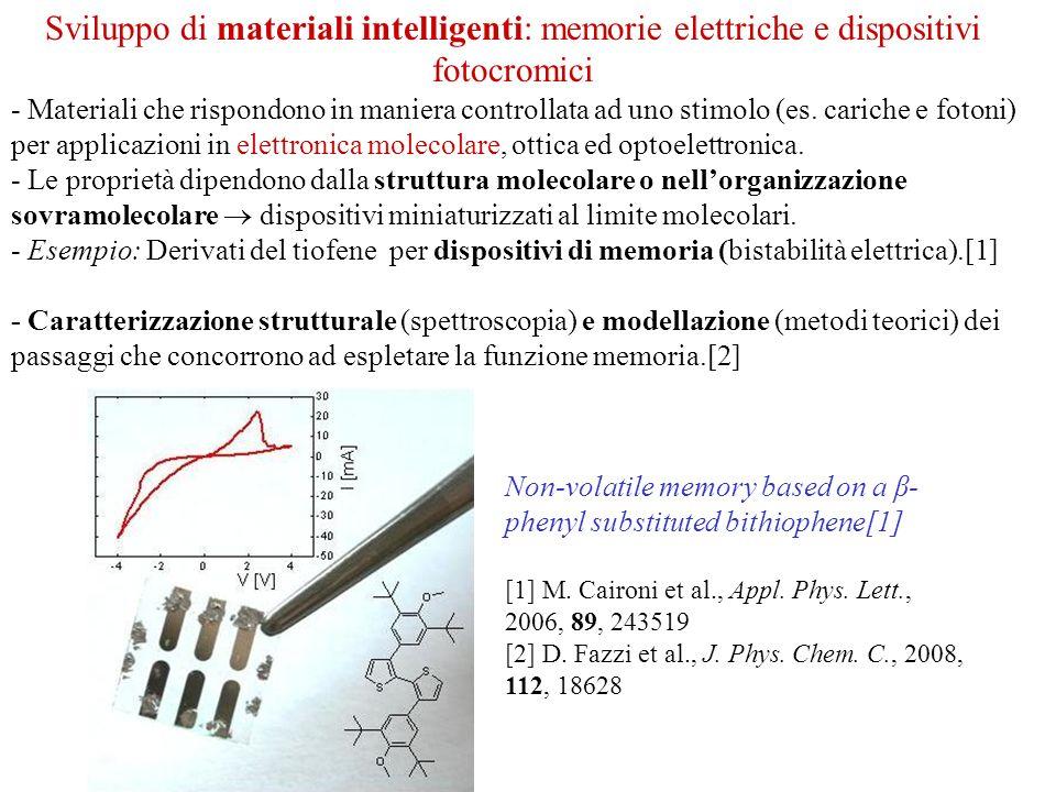 - Sviluppo di materiali fotocromici, per dispositivi ottici riscrivibili per irraggiamento: memorie ottiche e dispositivi per strumentazione astronomica (maschere di piano focale, reticoli volume e ologrammi per interferometria).[3] - Modellazione di materiali fotocromici con risposta « ottimizzata » (da calcoli teorici su sistemi molecolari modello) [4] [3] EU FP6 e FP7 Project: OPTICON (Optical Infrared Coordination Network for Astronomy); MIUR-PRIN 2006 Project (prot.