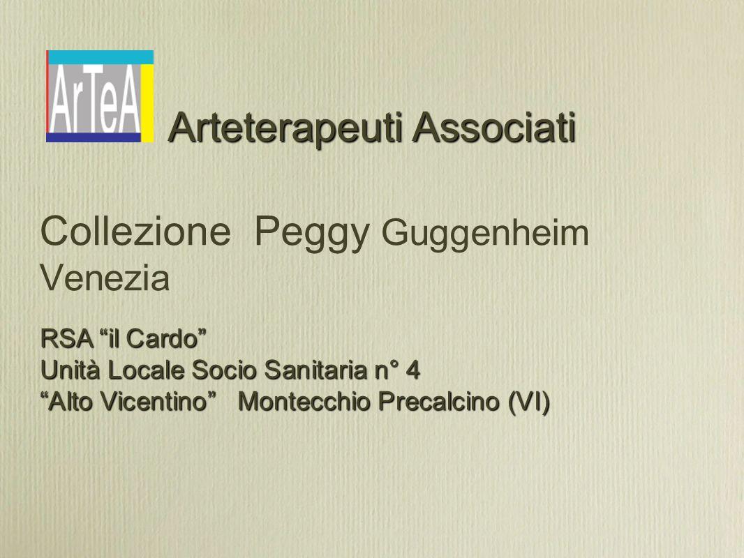 Arteterapeuti Associati Collezione Peggy Guggenheim Venezia RSA il Cardo Unità Locale Socio Sanitaria n° 4 Alto Vicentino Montecchio Precalcino (VI)
