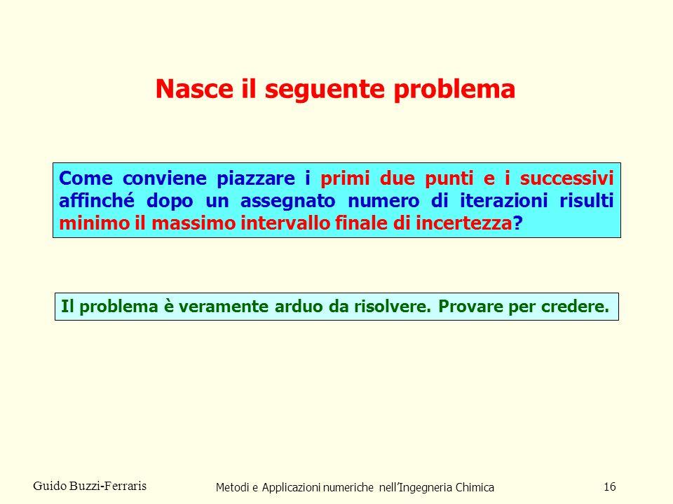 Metodi e Applicazioni numeriche nellIngegneria Chimica 16 Guido Buzzi-Ferraris Nasce il seguente problema Come conviene piazzare i primi due punti e i successivi affinché dopo un assegnato numero di iterazioni risulti minimo il massimo intervallo finale di incertezza.