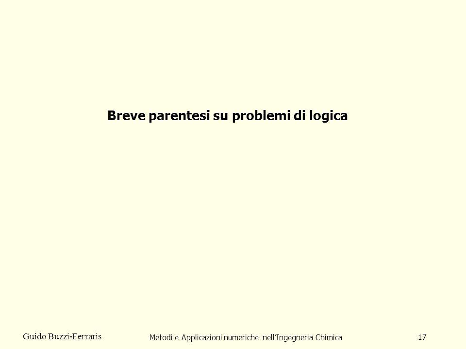 Metodi e Applicazioni numeriche nellIngegneria Chimica 17 Guido Buzzi-Ferraris Breve parentesi su problemi di logica