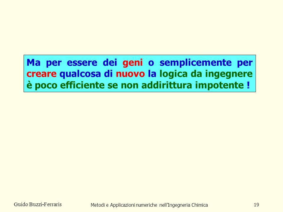 Metodi e Applicazioni numeriche nellIngegneria Chimica 19 Guido Buzzi-Ferraris Ma per essere dei geni o semplicemente per creare qualcosa di nuovo la logica da ingegnere è poco efficiente se non addirittura impotente !