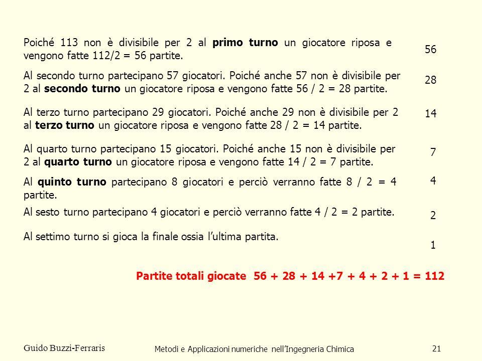 Metodi e Applicazioni numeriche nellIngegneria Chimica 21 Guido Buzzi-Ferraris Poiché 113 non è divisibile per 2 al primo turno un giocatore riposa e vengono fatte 112/2 = 56 partite.