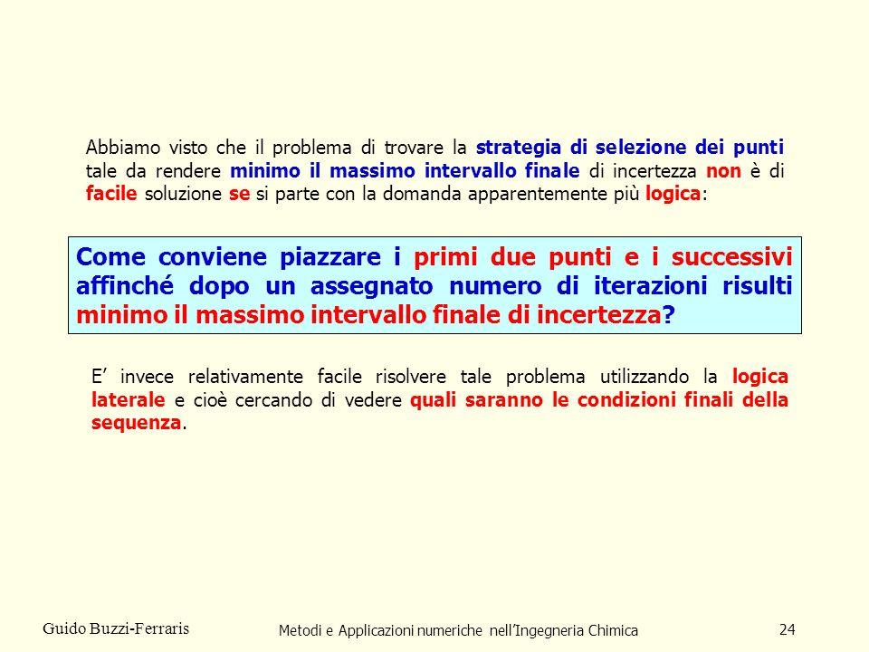 Metodi e Applicazioni numeriche nellIngegneria Chimica 24 Guido Buzzi-Ferraris Come conviene piazzare i primi due punti e i successivi affinché dopo un assegnato numero di iterazioni risulti minimo il massimo intervallo finale di incertezza.
