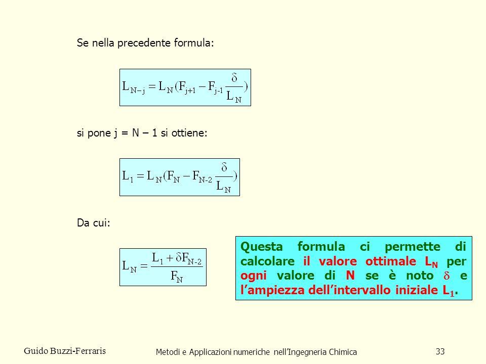 Metodi e Applicazioni numeriche nellIngegneria Chimica 33 Guido Buzzi-Ferraris Se nella precedente formula: si pone j = N – 1 si ottiene: Da cui: Questa formula ci permette di calcolare il valore ottimale L N per ogni valore di N se è noto e lampiezza dellintervallo iniziale L 1.