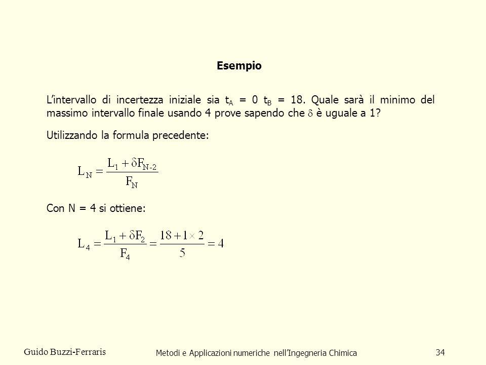 Metodi e Applicazioni numeriche nellIngegneria Chimica 34 Guido Buzzi-Ferraris Esempio Lintervallo di incertezza iniziale sia t A = 0 t B = 18.