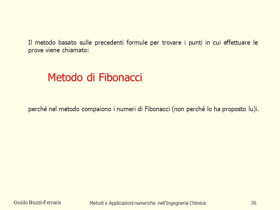 Metodi e Applicazioni numeriche nellIngegneria Chimica 36 Guido Buzzi-Ferraris Il metodo basato sulle precedenti formule per trovare i punti in cui effettuare le prove viene chiamato: Metodo di Fibonacci perché nel metodo compaiono i numeri di Fibonacci (non perché lo ha proposto lu)i.