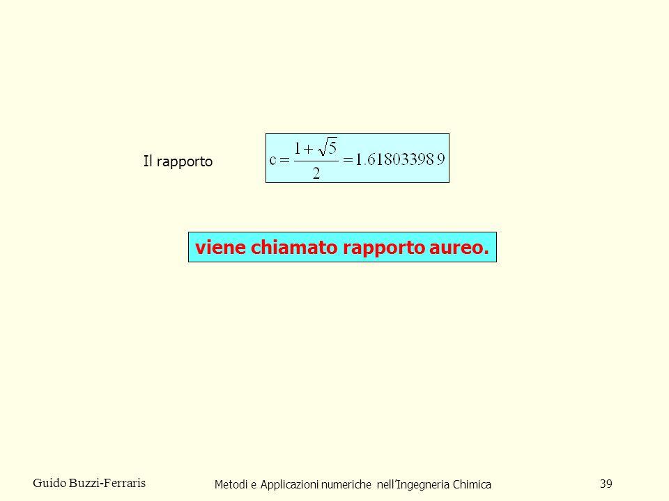 Metodi e Applicazioni numeriche nellIngegneria Chimica 39 Guido Buzzi-Ferraris Il rapporto viene chiamato rapporto aureo.
