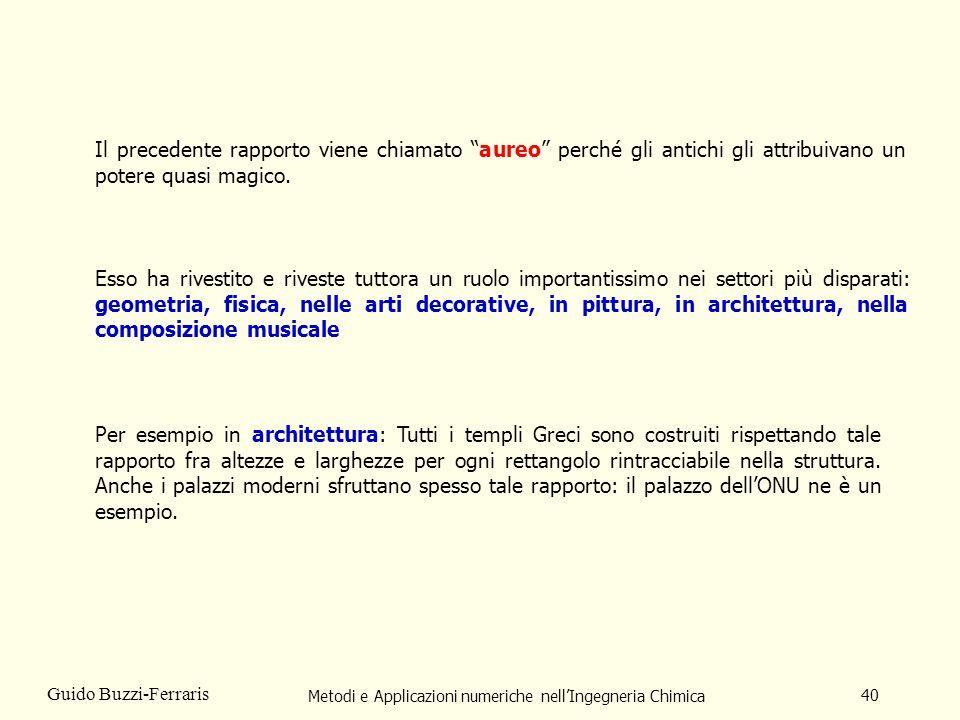 Metodi e Applicazioni numeriche nellIngegneria Chimica 40 Guido Buzzi-Ferraris Il precedente rapporto viene chiamato aureo perché gli antichi gli attribuivano un potere quasi magico.