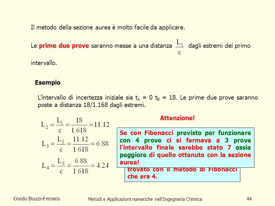 Metodi e Applicazioni numeriche nellIngegneria Chimica 44 Guido Buzzi-Ferraris Il metodo della sezione aurea è molto facile da applicare.