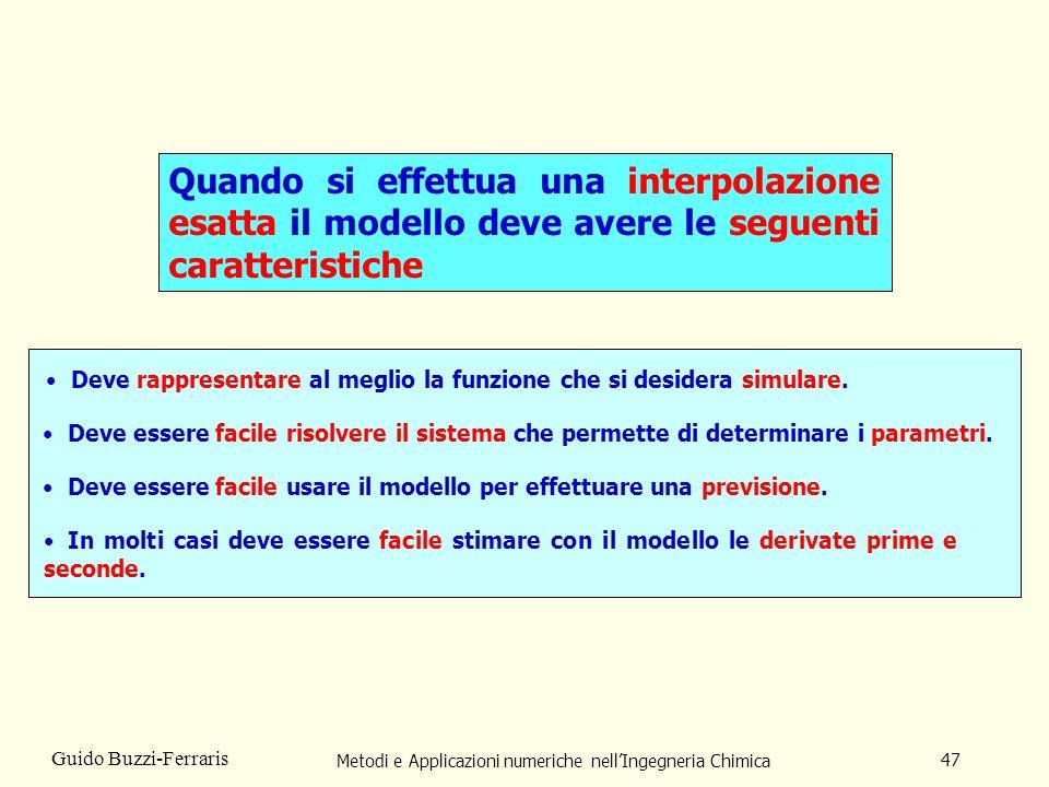 Metodi e Applicazioni numeriche nellIngegneria Chimica 47 Guido Buzzi-Ferraris Quando si effettua una interpolazione esatta il modello deve avere le seguenti caratteristiche Deve rappresentare al meglio la funzione che si desidera simulare.