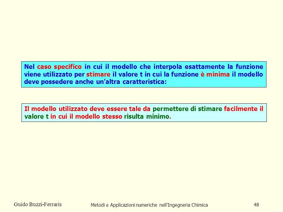 Metodi e Applicazioni numeriche nellIngegneria Chimica 48 Guido Buzzi-Ferraris Il modello utilizzato deve essere tale da permettere di stimare facilmente il valore t in cui il modello stesso risulta minimo.