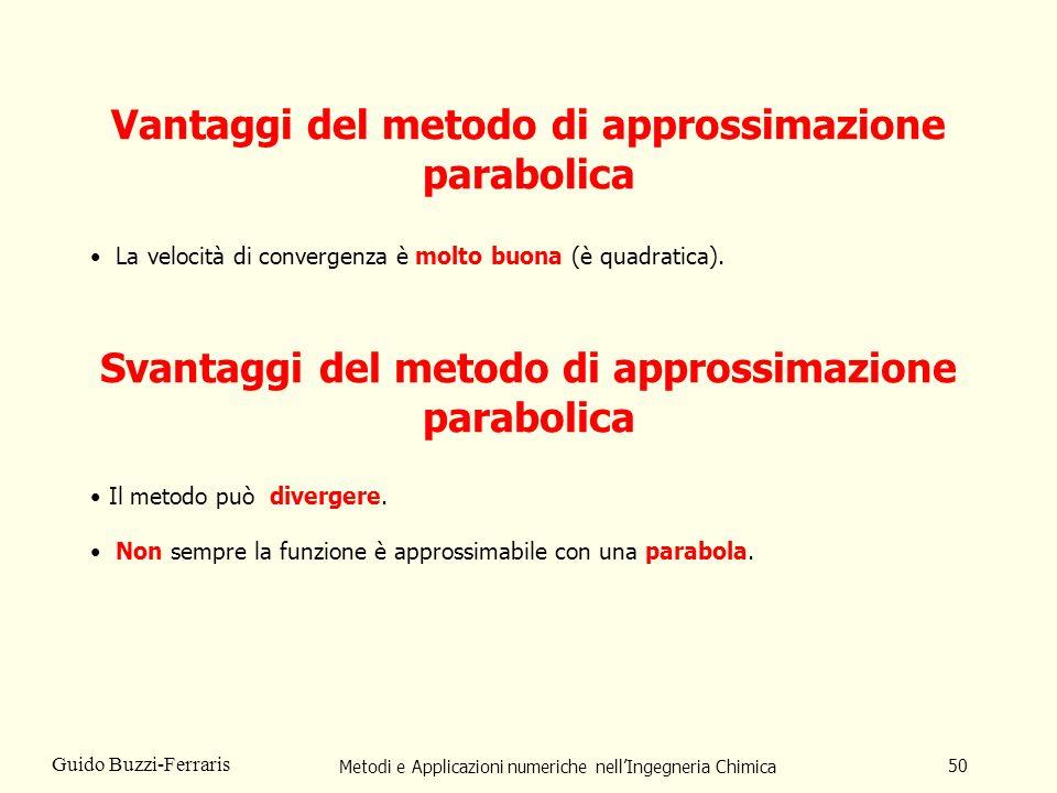 Metodi e Applicazioni numeriche nellIngegneria Chimica 50 Guido Buzzi-Ferraris Vantaggi del metodo di approssimazione parabolica Svantaggi del metodo di approssimazione parabolica Non sempre la funzione è approssimabile con una parabola.