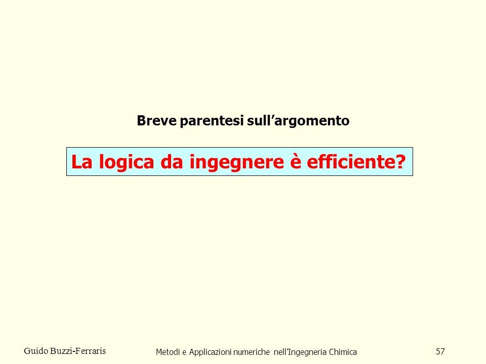 Metodi e Applicazioni numeriche nellIngegneria Chimica 57 Guido Buzzi-Ferraris Breve parentesi sullargomento La logica da ingegnere è efficiente?