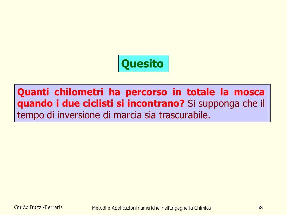 Metodi e Applicazioni numeriche nellIngegneria Chimica 58 Guido Buzzi-Ferraris Quesito Due ciclisti partono contemporaneamente da due città che distano fra loro 120 km di percorso stradale.