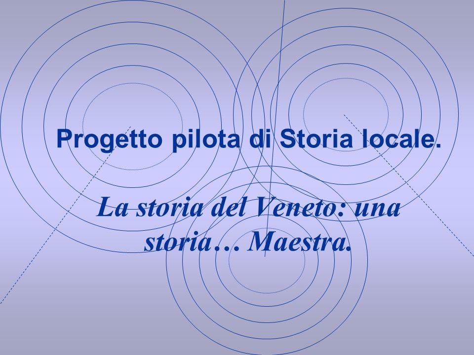 Progetto pilota di Storia locale. La storia del Veneto: una storia… Maestra.