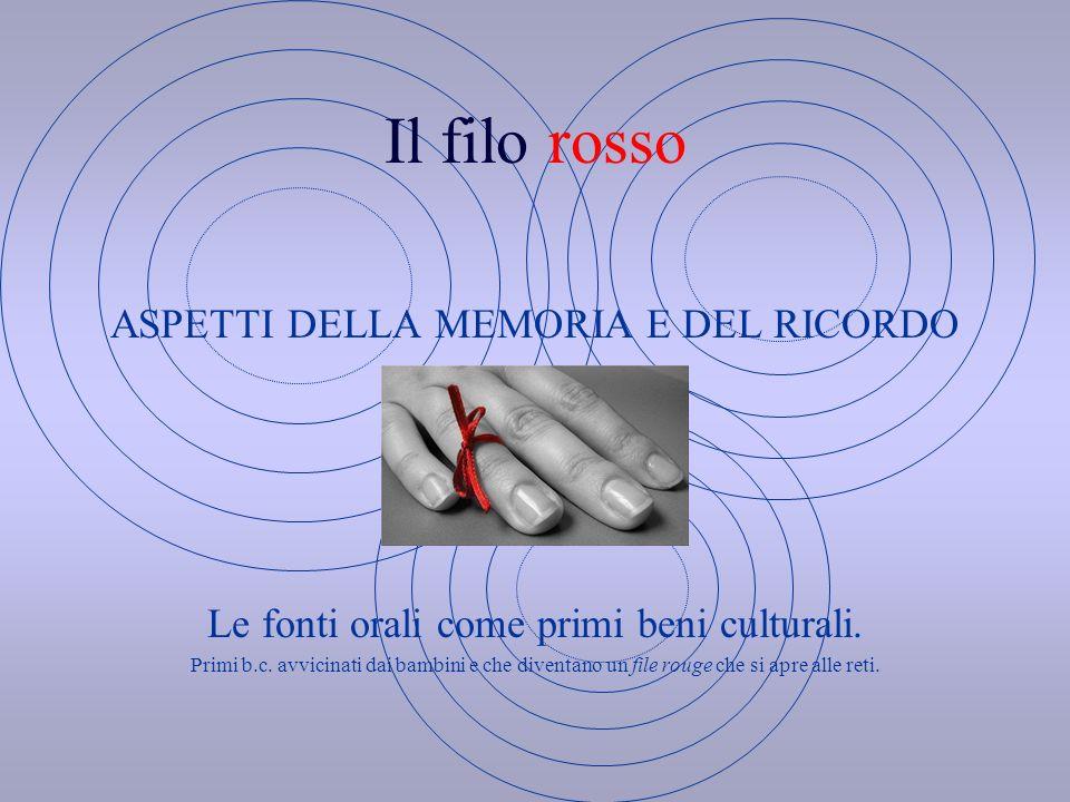 Il filo rosso ASPETTI DELLA MEMORIA E DEL RICORDO Le fonti orali come primi beni culturali.