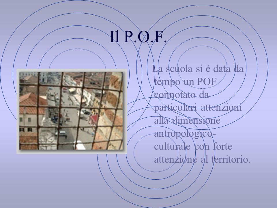 Il P.O.F. La scuola si è data da tempo un POF connotato da particolari attenzioni alla dimensione antropologico- culturale con forte attenzione al ter